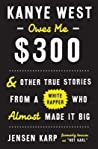 Kanye West Owes Me $300: & Other True Stories from a White Rapper Who Almost Made It Big