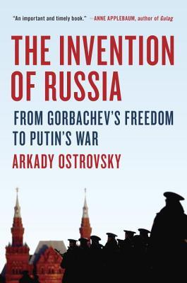 The Invention of Russia From Gorbachevs Freedom to Putins War