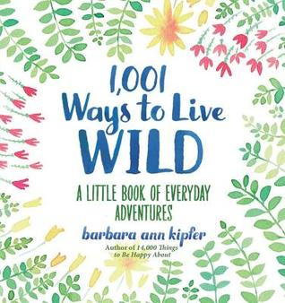 1,001 Ways to Live Wild: A Little Book of Everyday Advenures