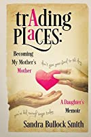 Trading Places: Becoming My Mother's Mother - A Daughter's Memoir