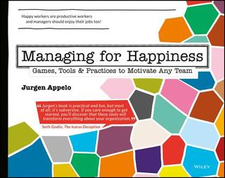 Managing for Happiness: Games, Tools & Practices to Motivate Any Team