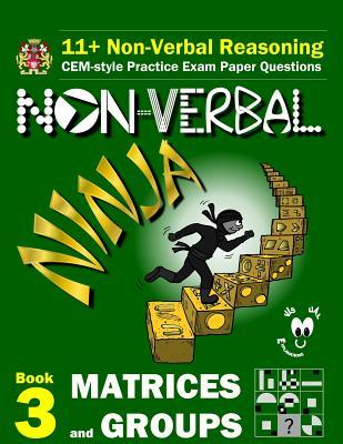 11+ Non Verbal Reasoning: The Non-Verbal Ninja Training Course. Book 3: Matrices and Groups: CEM-style Practice Exam Paper Questions with Visual Explanations
