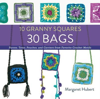 10 Granny Squares 30 Bags Purses, totes, pouches, and carriers from favorite crochet motifs