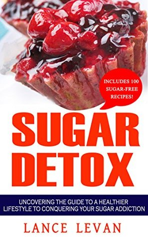 Sugar Detox: Uncovering The Guide To A Healthier Lifestyle To Conquering Your Sugar Addiction (Sugar Addiction, Sugar, Food Addiction, Detox)