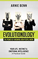 Evolutionology: The Power of Knowing How People Work: Your Life, Instinct, & Emotional Intelligence (a Practical Guide)