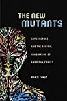 Book cover for The New Mutants: Superheroes and the Radical Imagination of American Comics (Postmillennial Pop)