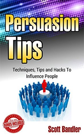 Persuasion Tips: Techniques, Tips And Hacks To Influence People (Persuasion, influence, charisma, power, how to influence people, manipulation)