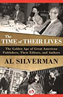 The Time of Their Lives: The Golden Age of Great American Book Publishers, Their Editors, and Authors