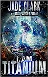I Am Titanium by Jade Clark