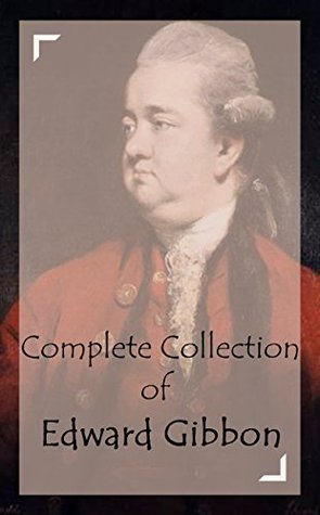 Complete Collection of Edward Gibbon (Huge Collection Including The History of The Decline and Fall of the Roman Empire (All Six Volumes), And A Lot More)