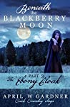 Beneath the Blackberry Moon: The Ebony Cloak (Creek Country Saga #3)