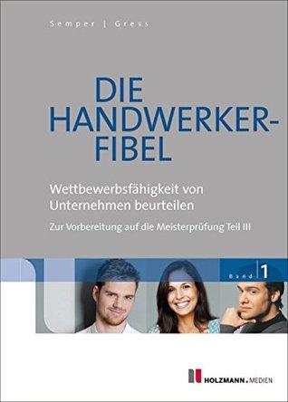 Die Handwerker-Fibel Band 1: Wettbewerbsfähigkeit von Unternehmen beurteilen. Zur Vorbereitung auf die Meisterprüfung Teil III