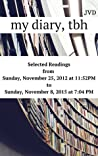 My Diary, Tbh: Selected Readings from Sunday, November 25, 2012 at 11:52 PM to Sunday, November 8, 2015 at 7:04 PM