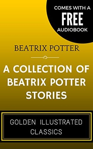 A Collection of Beatrix Potter Stories: By Beatrix Potter - Illustrated (Comes with a Free Audiobook)