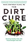 The Dirt Cure: Growing Healthy Kids with Food Straight from Soil