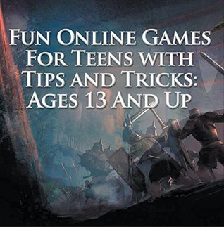 Fun Online Games For Teens with Tips and Tricks: Ages 13 And Up: Games for Kids and Teens (Children's Game Books)