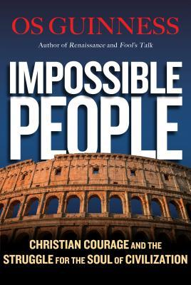 Impossible People Christian Courage and the Struggle for the Soul of Civilization