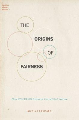 The Origins of Fairness How Evolution Explains Our Moral Nature