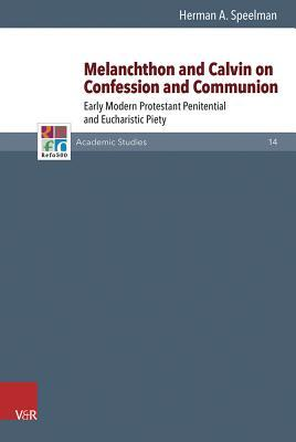 Melanchthon and Calvin on Confession and Communion: Early Modern Protestant Penitential and Eucharistic Piety  by  Herman Speelman