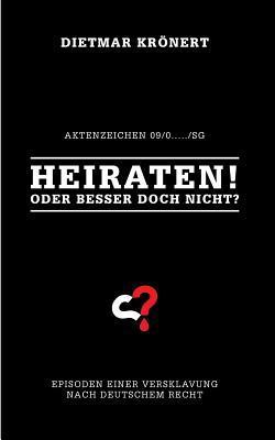 Heiraten! Oder besser doch nicht?: Episoden einer Versklavung nach deutschem Recht