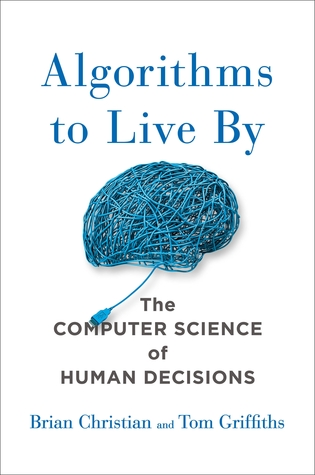 Algorithms to Live By: What Computers Can Teach Us About Solving Human Problems