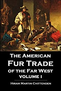 The American Fur Trade of the Far West: A History of the Pioneer Trading Posts and Early Fur Companies of the Missouri Valley & the Rocky Mountains & of the Overland Commerce with Santa Fe, Vol. 1