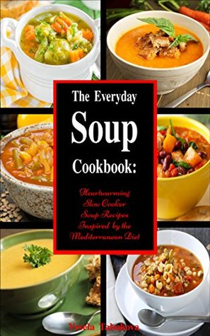 The Everyday Soup Cookbook: Heartwarming Slow Cooker Soup Recipes Inspired by the Mediterranean Diet (Free Bonus Inside): Healthy Recipes for Weight Loss (Souping and Soup Diet for Weight Loss)