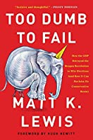 Too Dumb to Fail: How the GOP Betrayed the Reagan Revolution to Win Elections (And How It Can Reclaim Its Conservative Roots)