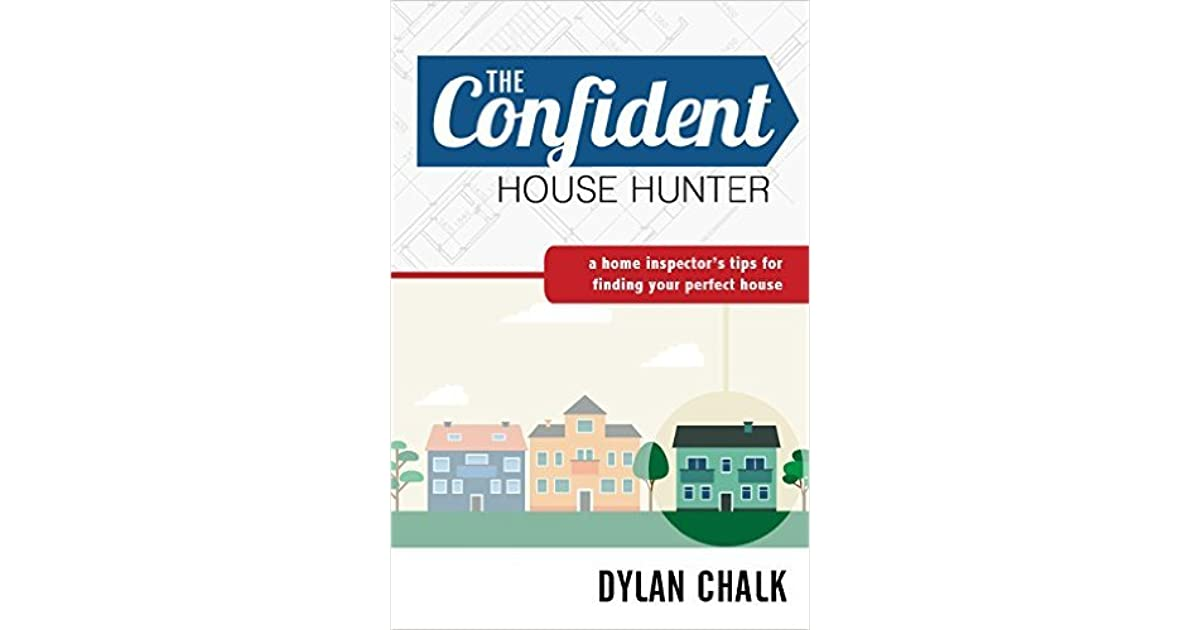 The Confident House Hunter A Home Inspector S Tips For Finding Your Perfect By Dylan Chalk