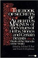 The Book of Secrets of Albertus Magnus: Of the Virtues of Herbs, Stones and Certain Beasts