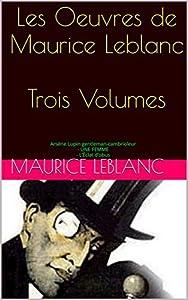 Les Oeuvres de Maurice Leblanc Trois Volumes: Arsène Lupin gentleman-cambrioleur - UNE FEMME - L'Éclat d'obus