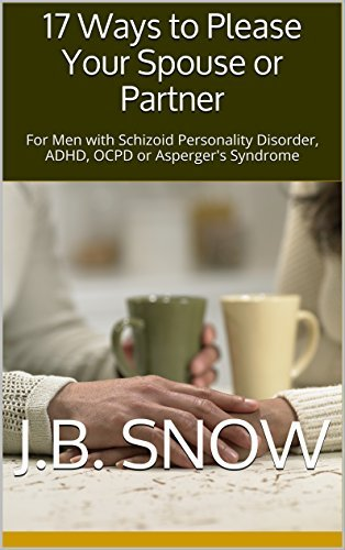 17 Ways to Please Your Spouse or Partner: For Men with Schizoid Personality Disorder, ADHD, OCPD or Aspergers Syndrome  by  J.B. Snow