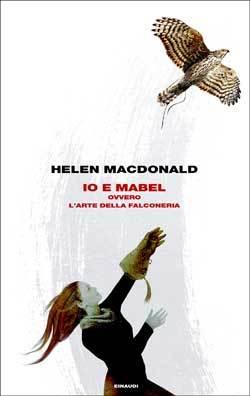 Io e Mabel ovvero L'arte della falconeria by Helen Macdonald
