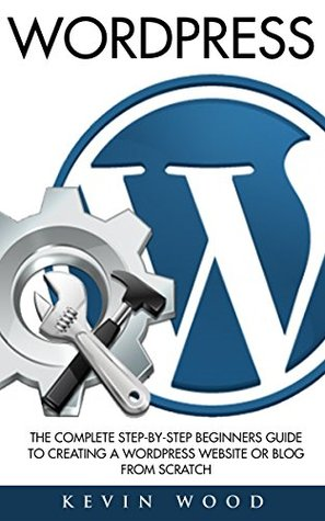 WordPress: The Complete Step-By-Step Beginners Book to Creating a WordPress Website or Blog from Scratch (WordPress, Website Design, WordPress Websites)