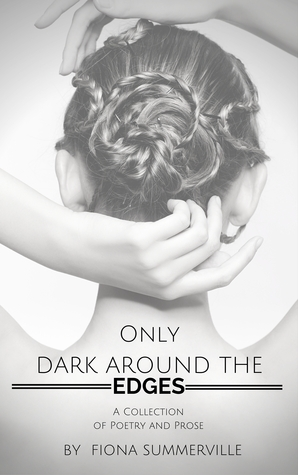 Only Dark Around the Edges: A Collection of Poetry and Prose