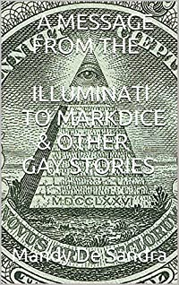 A MESSAGE FROM THE ILLUMINATI TO MARK DICE & OTHER GAY STORIES