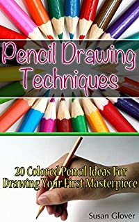 Pencil Drawing Techniques: 20 Colored Pencil Ideas For Drawing Your First Masterpiece: (Basic Figure Drawing Techniques, Basic Drawing Techniques, Ink ... drawing techniques, technique drawing)