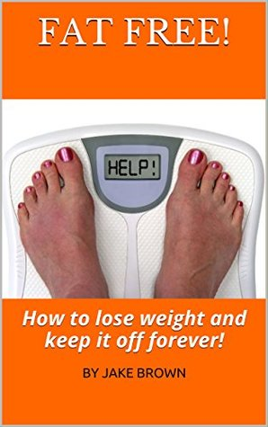FAT FREE!: How to lose weight and keep it off forever! (Health and Wellness Book 1)