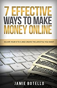Make Money Online: 7 Effective Ways to Make Money Online: Escape Your 9 To 5 And Create The Lifestyle You Want (Online Selling, Passive Income, Online Business Ideas, Home-Based Business)