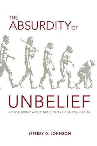 The Absurdity of Unbelief: A Worldview Apologetic of the Christian Faith