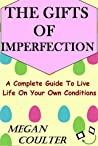 The Gifts Of Imperfection: A Complete Guide to Live Life on Your Own Conditions