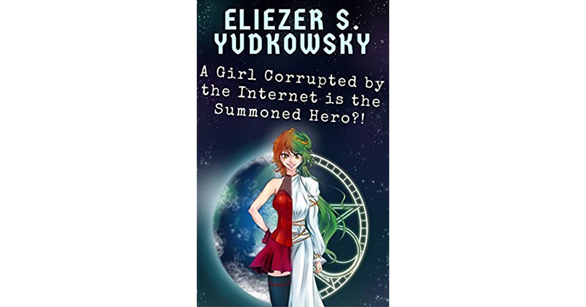 A Girl Corrupted by the Internet is the Summoned Hero?! by Eliezer