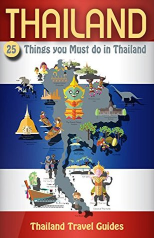Thailand: 25 Things You Must do in Thailand, Thailand Travel Guide (Thailand Travel Guide, Bangkok Travel Guide, Phuket Travel Guide, Chiang Mai Travel Guide, Pattaya Travel Guide, Thailand Guide)