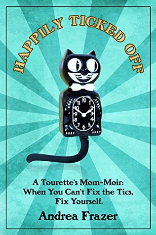 Happily Ticked Off: A Tourette's Mom-Moir: When You Can't Fix the Tics, Fix Yourself!