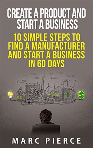 Create a Product and Start a Business: 10 Simple Steps to Find a Manufacturer and Start a Business in 60 Days (How To Start A Business, Small Business Startup, Growth Hacking)