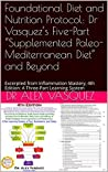"Foundational Diet and Nutrition Protocol: Dr Vasquez's Five-Part ""Supplemented Paleo-Mediterranean Diet"" and Beyond: Excerpted from Inflammation Mastery, ... Mastery & Functional Inflammology)"