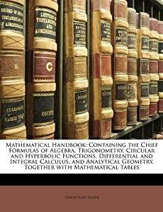 Mathematical Handbook: Containing the Chief Formulas of Algebra, Trigonometry, Circular and Hyperbolic Functions, Differential and Integral Calculus, and Analytical Geometry, Together with Mathematical Tables