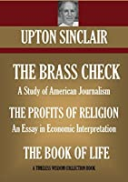 THE BRASS CHECK A Study of American Journalism THE PROFITS OF RELIGION An Essay in Economic Interpretation THE BOOK OF LIFE (Timeless Wisdom Collection 9040)