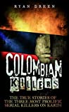 Colombian Killers: The True Stories of the Three Most Prolific Serial Killers on Earth