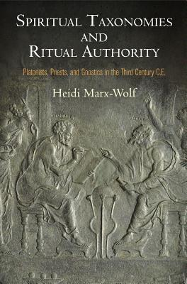 Spiritual Taxonomies and Ritual Authority  Platonists, Priests, and Gnostics in the Third Century C